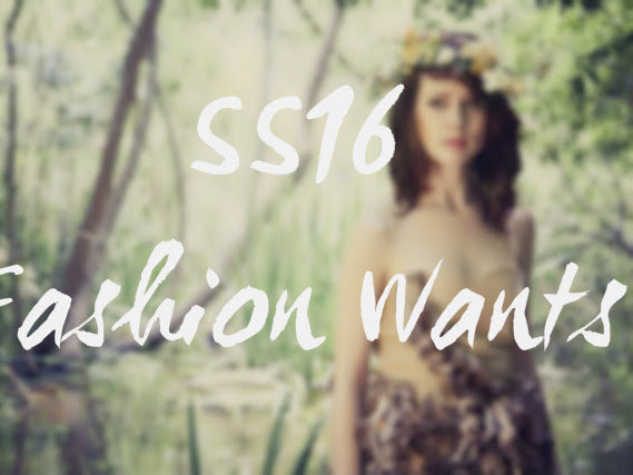 Guest Post: SS16 Fashion Wants*
