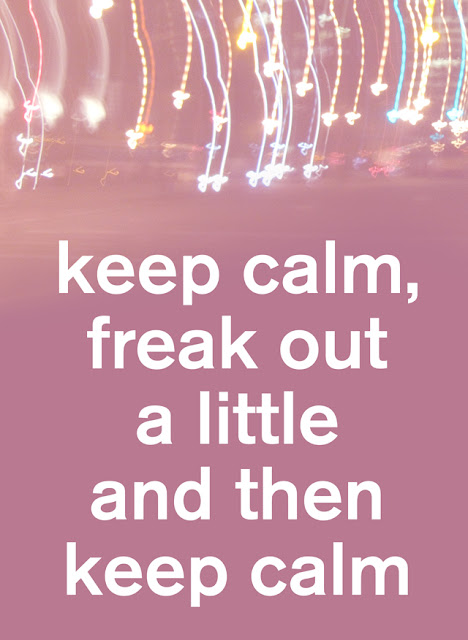 03/ keep calm, freak out a little and then keep calm