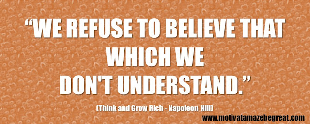 "56 Best Think And Grow Rich Quotes by Napoleon Hill: ""We refuse to believe that which we don't understand."""