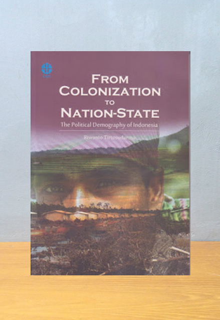 FROM COLONIZATION TO NATION-STATE: THE POLITICAL DEMOGRAPHY OF INDONESIA, Riwanto Tirtosudarmo