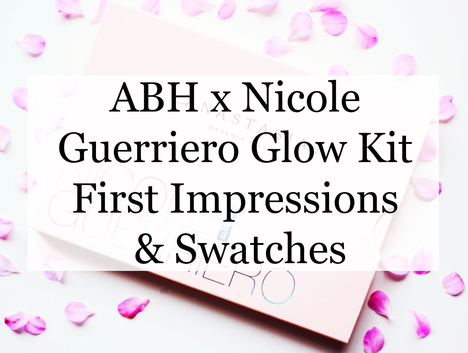 Abh X Nicole Guerriero Glow Kit  First Impressions & Swatches