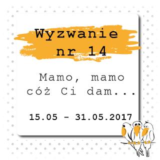 http://bialekruczki.blogspot.com/2017/05/wyzwanie-nr-14-mamo-mamo-coz-ci-dam.html