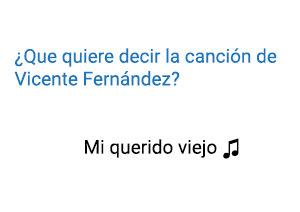 Significado de la canción Mi Querido Viejo Vicente Fernández.