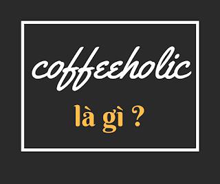 coffeeholic là gì