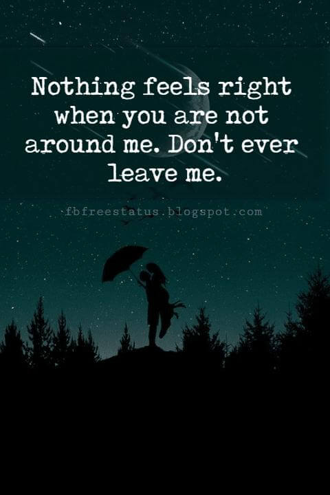 short love quotes and sayings, Nothing feels right when you are not around me. Don't ever leave me.