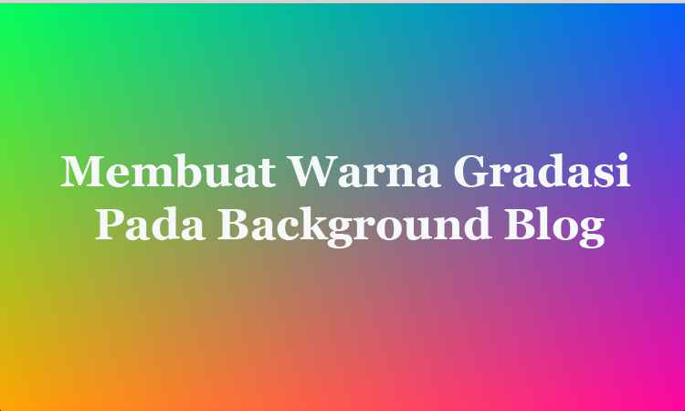 Membuat Background Warna Gradasi Bergerak (Animasi) di Blog