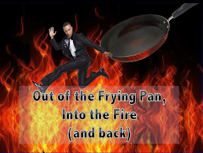 Out of the Frying Pan, Into the Fire (and Back!)