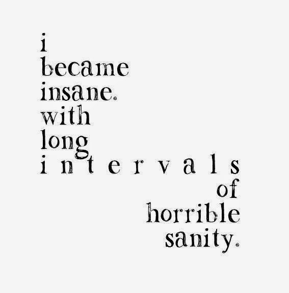 I became insane. with long intervals of horrible sanity