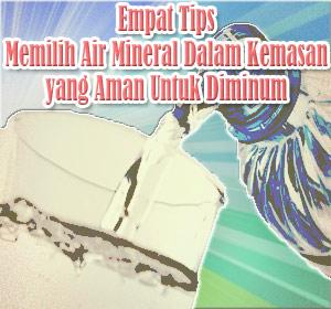 4 Tips Memilih Air Mineral Dalam Kemasan yang Aman Untuk Diminum