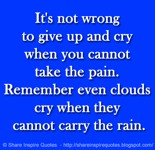 It's not wrong to give up and cry when you cannot take the ...