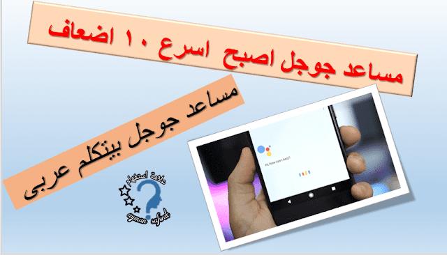 مساعد جوجل اصبح اسرع 10 مرات وبيتكلم عربى google assistant