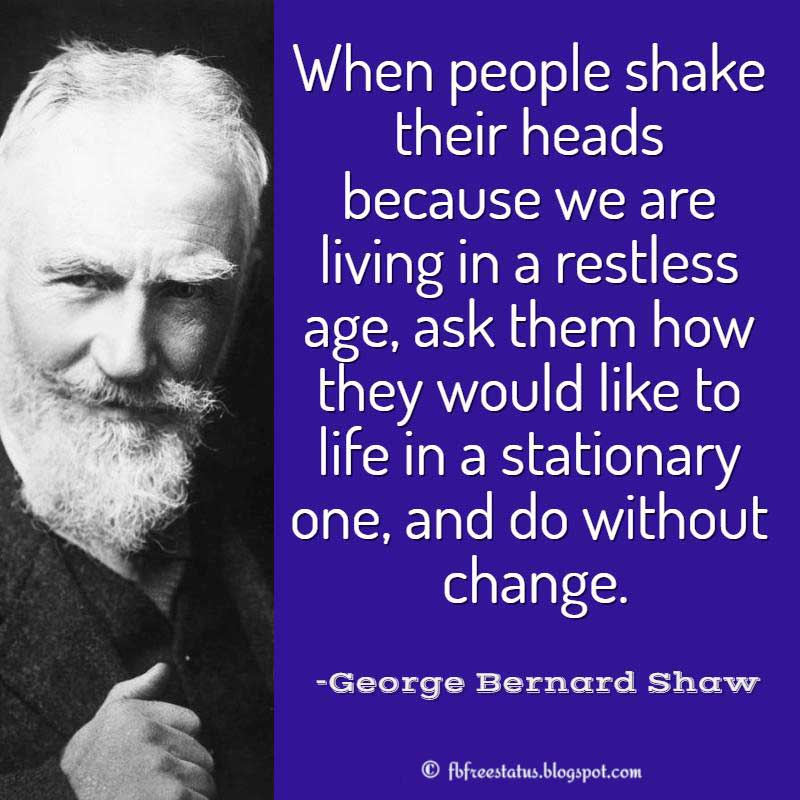 George Bernard Shaw Quote, When people shake their heads because we are living in a restless age, ask them how they would like to life in a stationary one, and do without change.