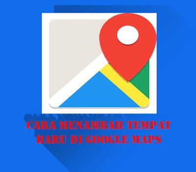 Cara Menambahkan Tempat Baru di Google Maps