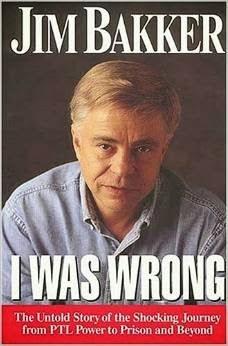 http://www.amazon.com/I-Was-Wrong-Jim-Bakker/dp/0785274251/ref=sr_1_1?ie=UTF8&qid=1394558358&sr=8-1&keywords=i+was+wrong+jim+bakker