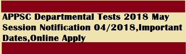 APPSC Departmental Tests 2018 May Session Notification 04/2018,Important Dates,Online Apply