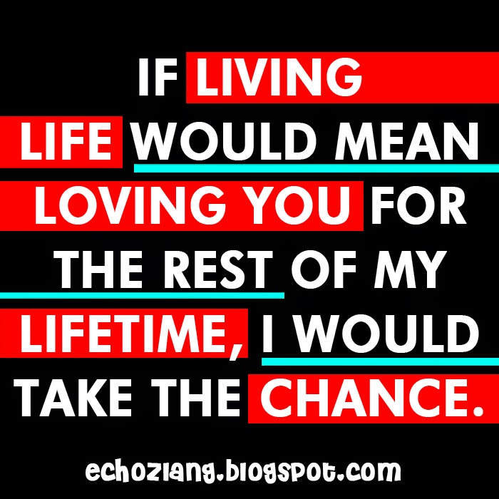 If living life would mean loving you for the rest of my lifetime, i would take the chance.