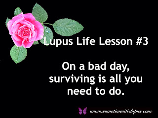 Lupus life lesson #3, On a bad day, surviving is all you need to do.