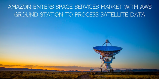 Amazon Enters Space Services Market with AWS Ground Station to Process Satellite data