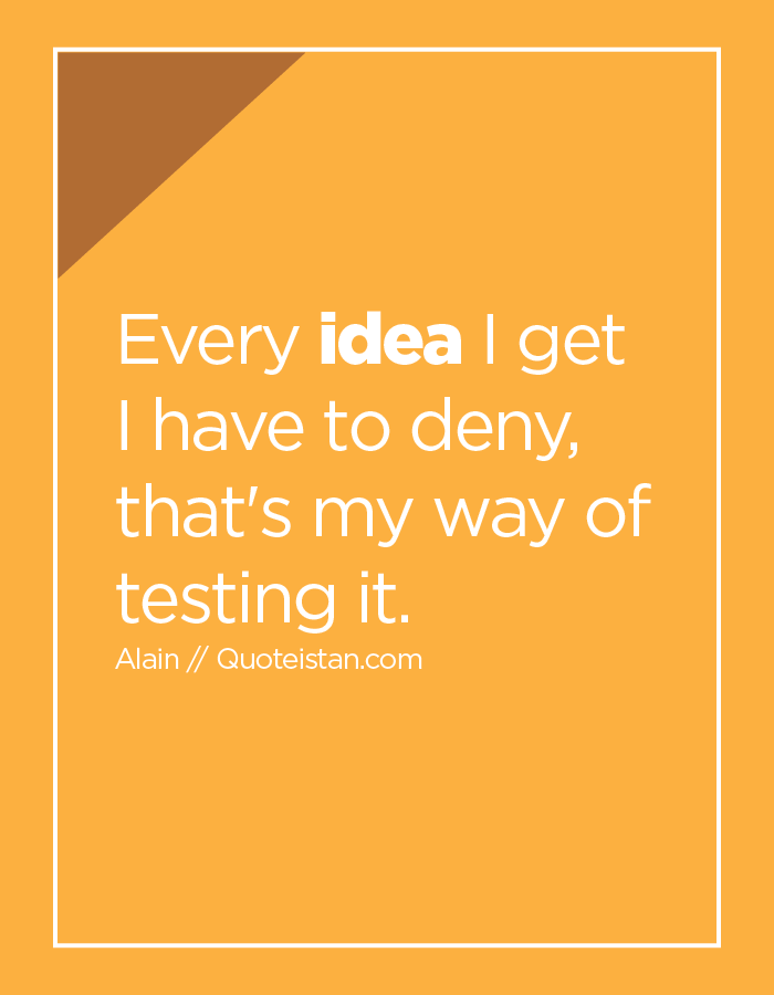 Every idea I get I have to deny, that's my way of testing it.