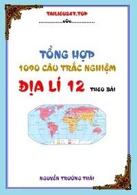 Tổng hợp 1090 câu trắc nghiệm Địa lí 12 theo bài - Nguyễn Trường Thái
