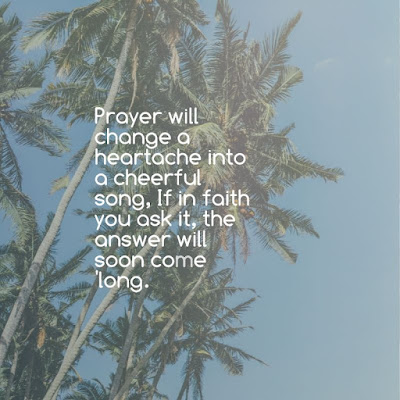 Prayer will change a heartache into a cheerful song, If in faith you ask it, the answer will soon come 'long. inspirational quotes