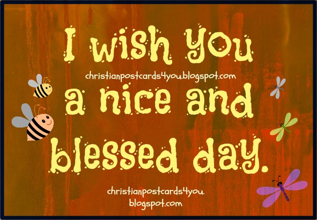 Have a nice and blessed day. Happy day, monday, tuesday, saturday, sunday. Christian postcard, free card for facebook friend to download and label.