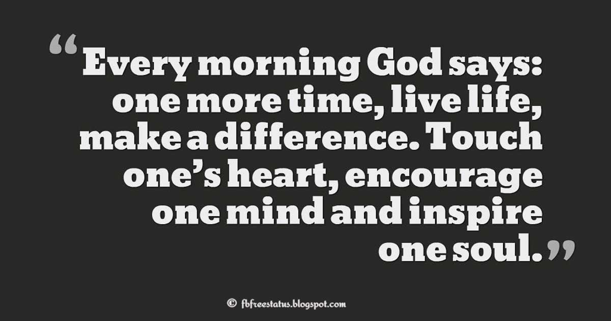 "Sunday Quotes; ""Every morning God says: one more time, live life, make a difference. Touch one's heart, encourage one mind and inspire one soul."""