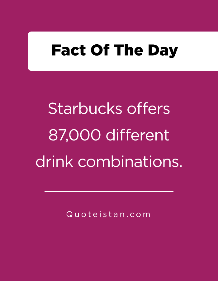 Starbucks offers 87,000 different drink combinations.