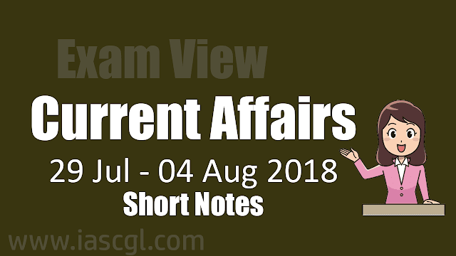 Current Affair Short Notes of the week 29 July to 04 August 2018.