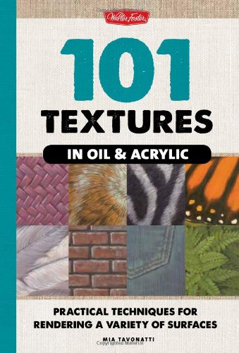 101 Textures in Oil & Acrylic - Practical Techniques for Rendering a Variety of Surfaces by Mia Tavonatti