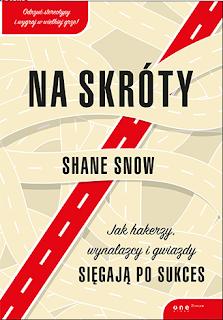 Na skróty. Jak hakerzy, wynalazcy i gwiazdy sięgają po sukces - Shane Snow