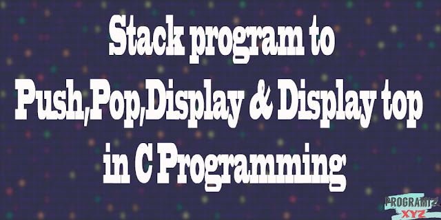 Stack program to Push,Pop,Display & Display top  in C Programming