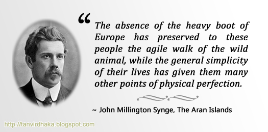 """The absence of the heavy boot of Europe has preserved to these people the agile walk of the wild animal, while the general simplicity of their lives has given them many other points of physical perfection."" ~ John Millington Synge, The Aran Islands"