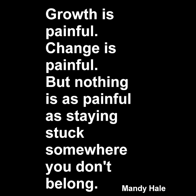 Growth is painful. Change is painful. But nothing is as painful as staying stuck somewhere you don´t belong. Mandy Hale