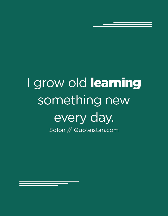 I grow old learning something new every day.