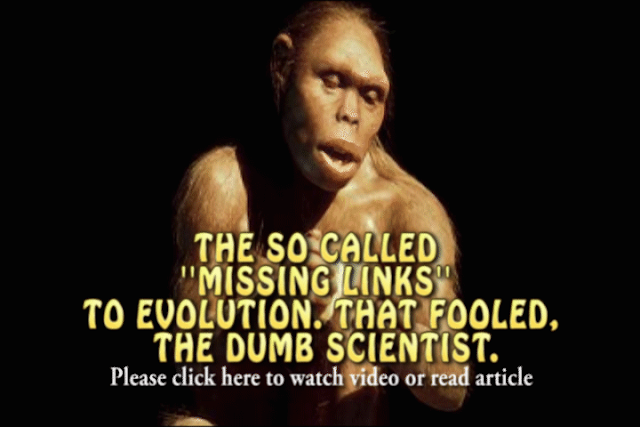 THE SO CALLED  ''MISSING LINKS''  TO EVOLUTION. THAT FOOLED,  THE DUMB SCIENTIST.