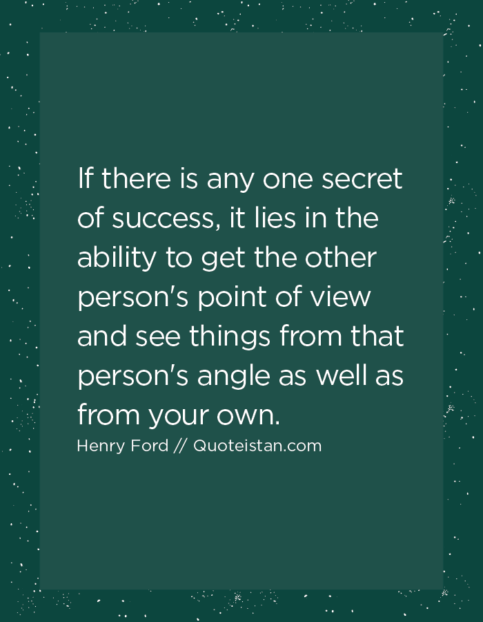 If there is any one secret of success, it lies in the ability to get the other person's point of view and see things from that person's angle as well as from your own.