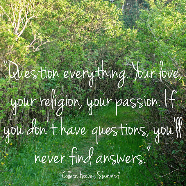 Question everything. Your love, your religion, your passion. If you don´t have questions, you´ll never find answers. - Colleen Hoover