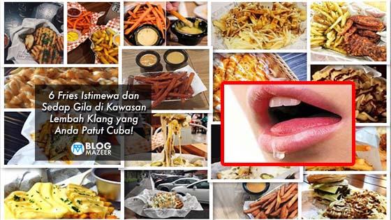 6 Fries Istimewa dan Sedap Gila di Kawasan Lembah Klang yang Anda Patut Cuba!
