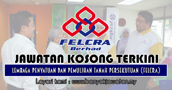 Jawatan Kosong 2018 di Lembaga Penyatuan dan Pemulihan Tanah Persekutuan (FELCRA)