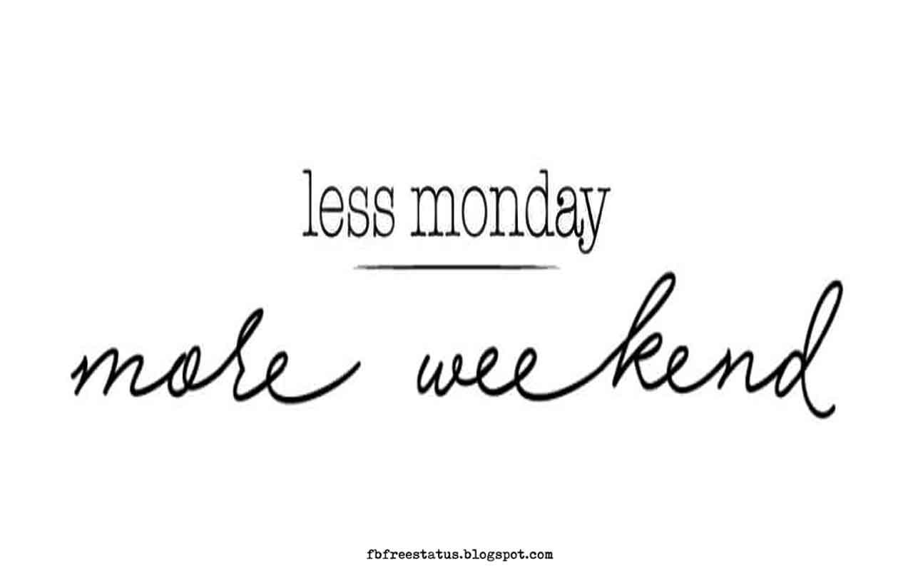Less Monday, More Weekend.