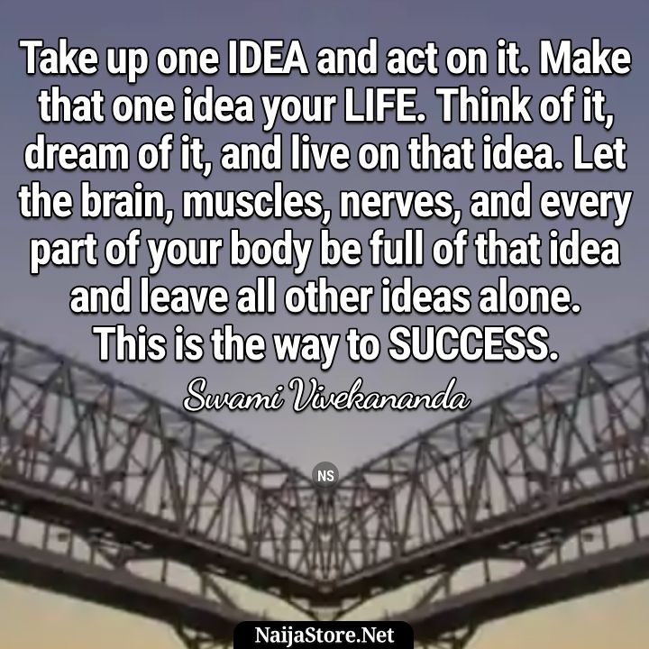 Swami Vivekananda's Quote: Take up one idea and act on it. Make that one idea your life. Think of it, dream of it, and live on that idea. Let the brain, muscles, nerves, and every part of your body be full of that idea and leave all other ideas alone. This is the way to success - Motivational Quotes