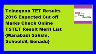 Telangana TET Results 2016 Expected Cut off Marks Check Online TSTET Result Merit List {Manabadi Sakshi, Schools9, Eenadu}