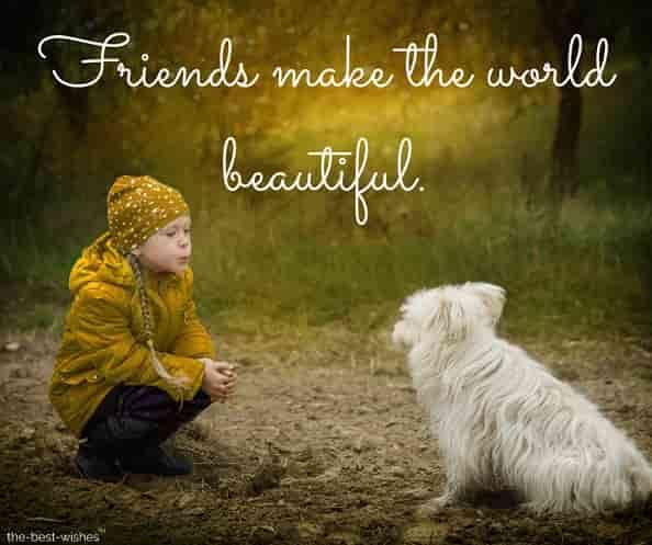 friends make the world beautiful