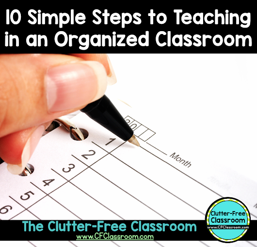 10 Simple Steps to Being an Organized Teacher with a Clutter-Free Classroom
