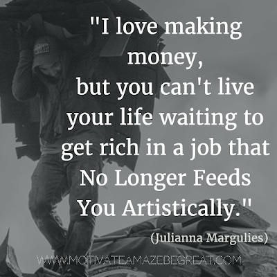 "50 Financial Freedom Quotes: ""I love making money, but you can't live your life waiting to get rich in a job that no longer feeds you artistically."" - Julianna Margulies"