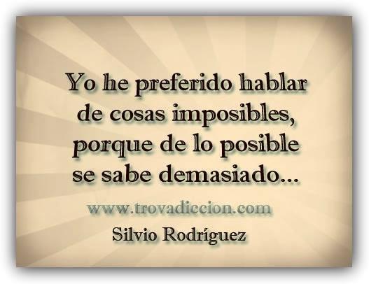 Yo he preferido hablar de cosas imposibles,porque de lo posible se sabe demasiado...Silvio Rodríguez- Trovadicción Radio