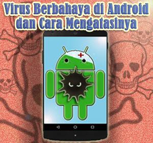 Empat Jenis Virus Berbahaya di Android dan Cara Mengatasinya