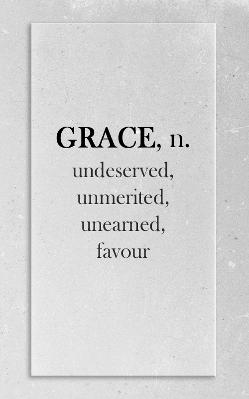 Grace is undeserved, unmerited, unearned divine favour