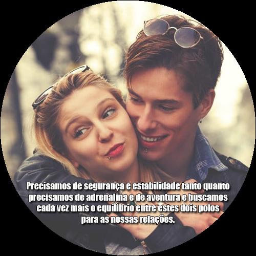 Precisamos de segurança e estabilidade tanto quanto precisamos de adrenalina e de aventura e buscamos cada vez mais o equilíbrio entre estes dois polos para as nossas relações.